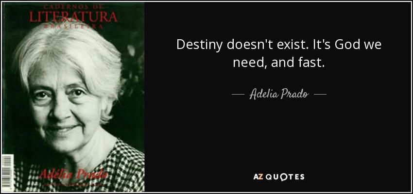 Destiny doesn't exist. It's God we need, and fast. - Adelia Prado