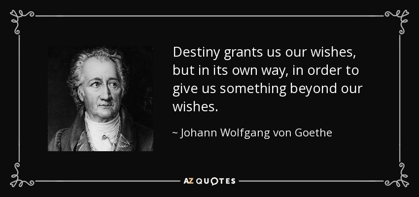 Destiny grants us our wishes, but in its own way, in order to give us something beyond our wishes. - Johann Wolfgang von Goethe