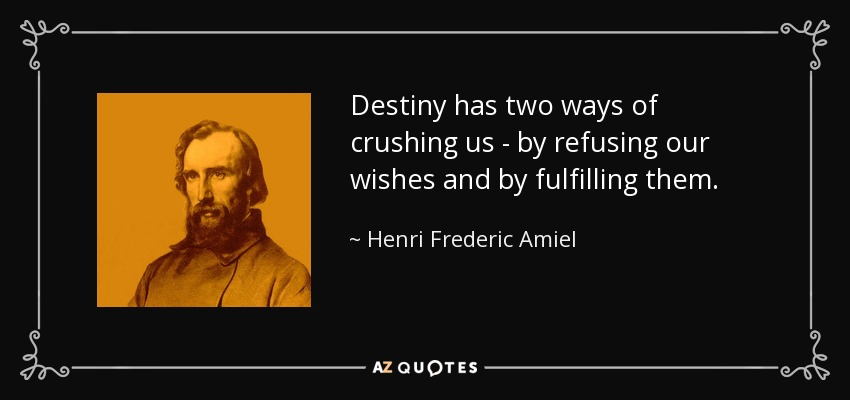 Destiny has two ways of crushing us - by refusing our wishes and by fulfilling them. - Henri Frederic Amiel