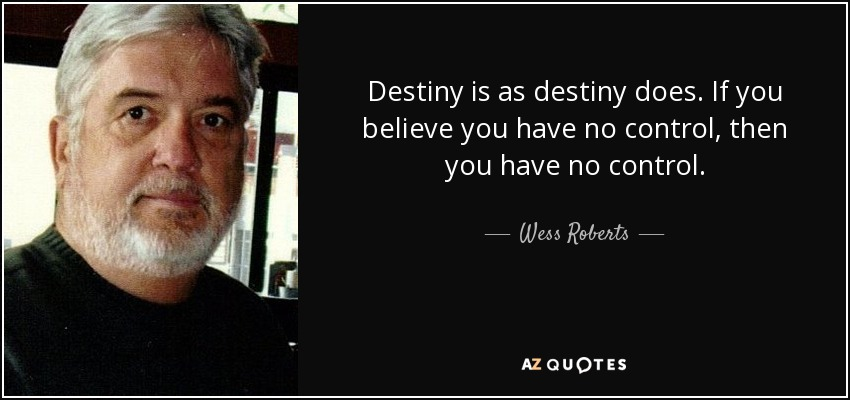 Destiny is as destiny does. If you believe you have no control, then you have no control. - Wess Roberts