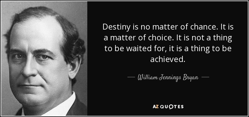 Destiny is no matter of chance. It is a matter of choice. It is not a thing to be waited for, it is a thing to be achieved. - William Jennings Bryan