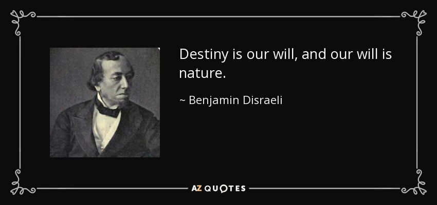 Destiny is our will, and our will is nature. - Benjamin Disraeli