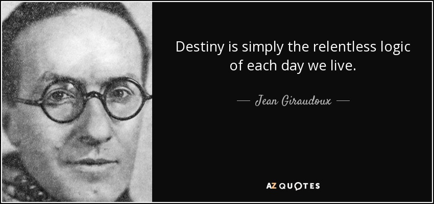 Destiny is simply the relentless logic of each day we live. - Jean Giraudoux