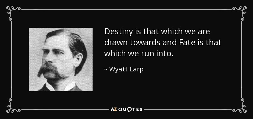 Destiny is that which we are drawn towards and Fate is that which we run into. - Wyatt Earp