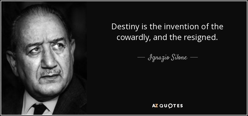 Destiny is the invention of the cowardly, and the resigned. - Ignazio Silone