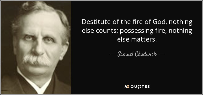 Destitute of the fire of God, nothing else counts; possessing fire, nothing else matters. - Samuel Chadwick
