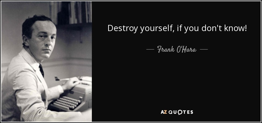 Destroy yourself, if you don't know! - Frank O'Hara