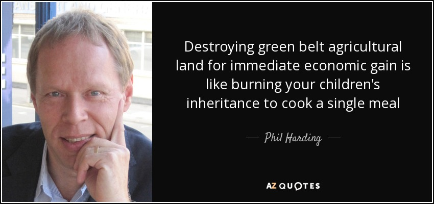 Destroying green belt agricultural land for immediate economic gain is like burning your children's inheritance to cook a single meal - Phil Harding