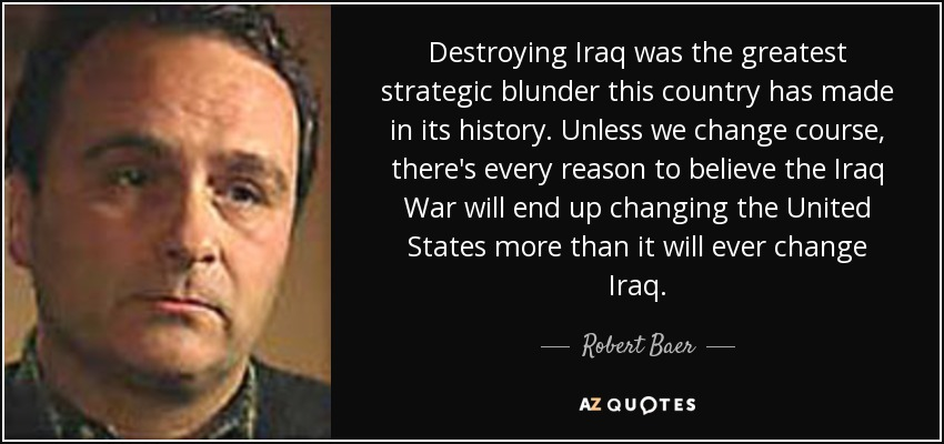 Destroying Iraq was the greatest strategic blunder this country has made in its history. Unless we change course, there's every reason to believe the Iraq War will end up changing the United States more than it will ever change Iraq. - Robert Baer