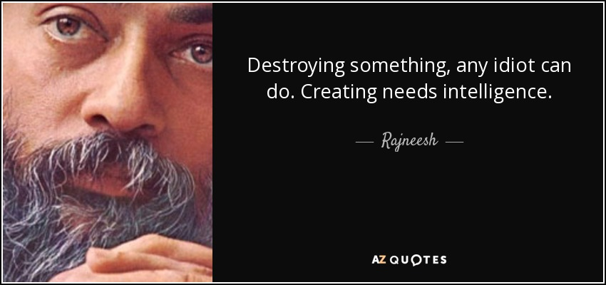 Destroying something, any idiot can do. Creating needs intelligence. - Rajneesh