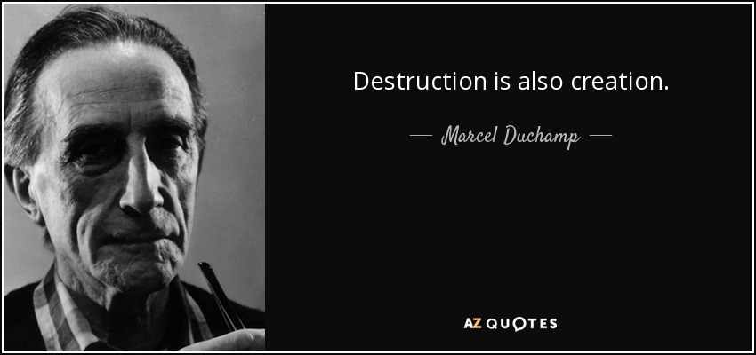 Destruction is also creation. - Marcel Duchamp