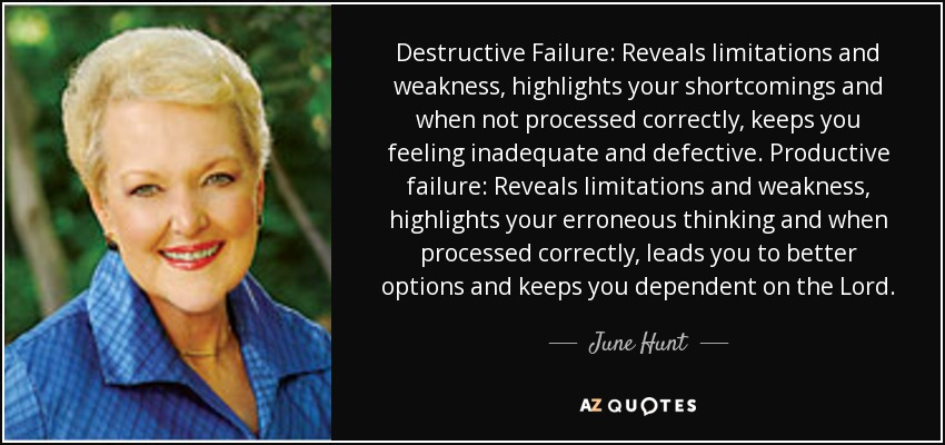 Destructive Failure: Reveals limitations and weakness, highlights your shortcomings and when not processed correctly, keeps you feeling inadequate and defective. Productive failure: Reveals limitations and weakness, highlights your erroneous thinking and when processed correctly, leads you to better options and keeps you dependent on the Lord. - June Hunt