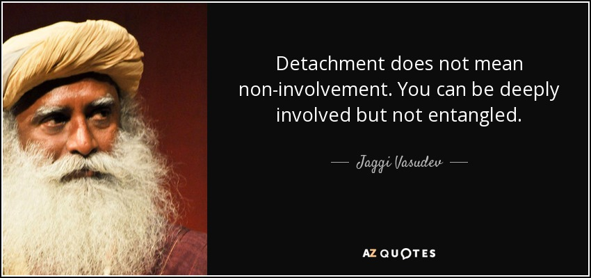 Detachment does not mean non-involvement. You can be deeply involved but not entangled. - Jaggi Vasudev