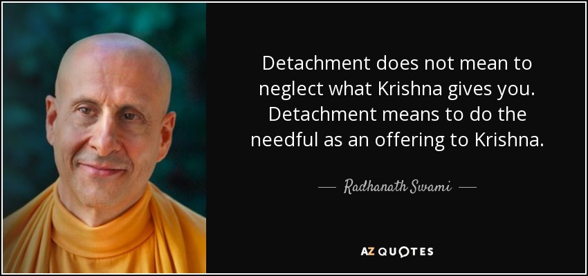 Detachment does not mean to neglect what Krishna gives you. Detachment means to do the needful as an offering to Krishna. - Radhanath Swami
