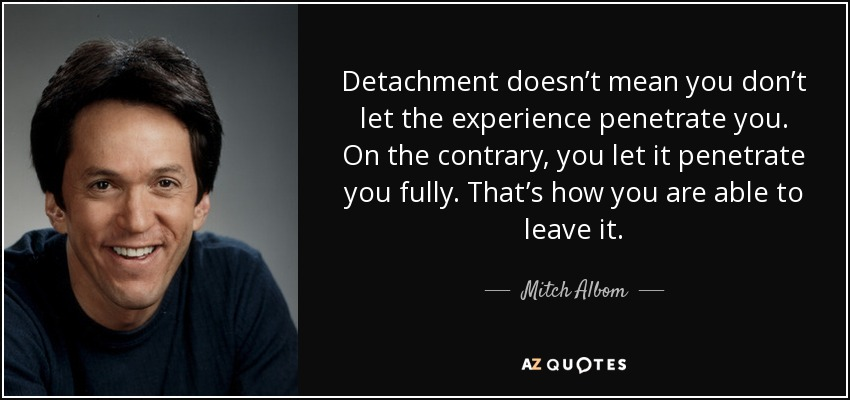Detachment doesn't mean you don't let the experience penetrate you. On the contrary, you let it penetrate you fully. That's how you are able to leave it. - Mitch Albom