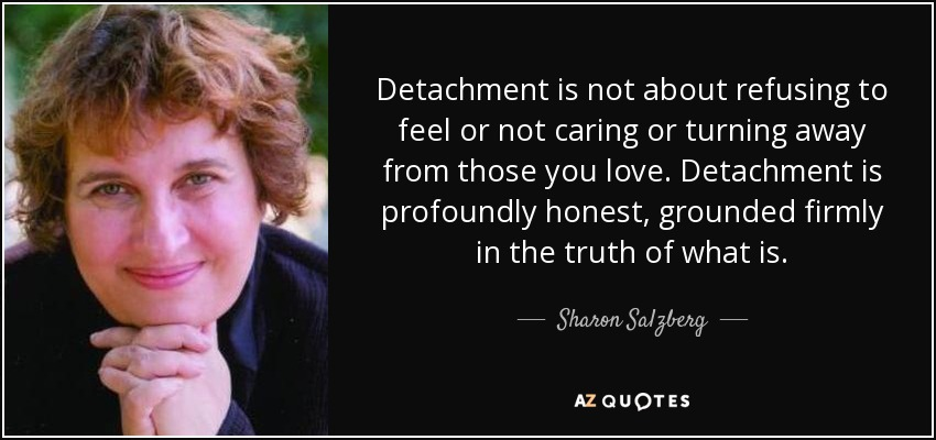Detachment is not about refusing to feel or not caring or turning away from those you love. Detachment is profoundly honest, grounded firmly in the truth of what is. - Sharon Salzberg