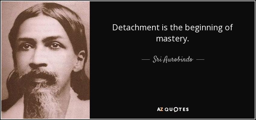 Detachment is the beginning of mastery. - Sri Aurobindo