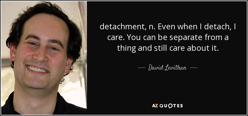 detachment, n. Even when I detach, I care. You can be separate from a thing and still care about it. - David Levithan