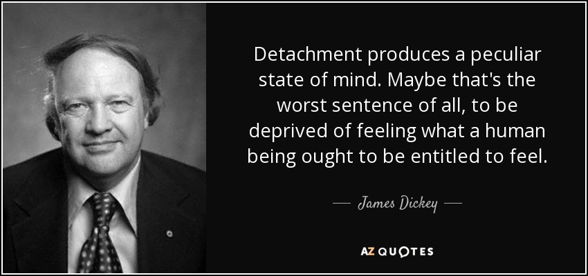 Detachment produces a peculiar state of mind. Maybe that's the worst sentence of all, to be deprived of feeling what a human being ought to be entitled to feel. - James Dickey