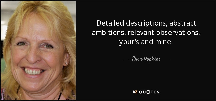 Detailed descriptions, abstract ambitions, relevant observations, your's and mine. - Ellen Hopkins
