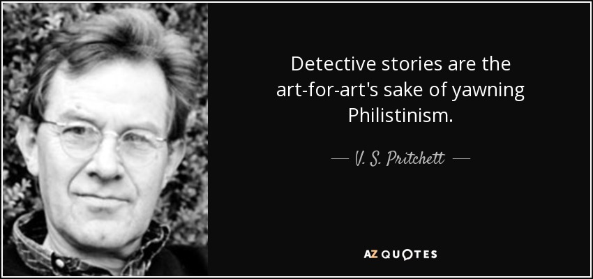 Detective stories are the art-for-art's sake of yawning Philistinism. - V. S. Pritchett