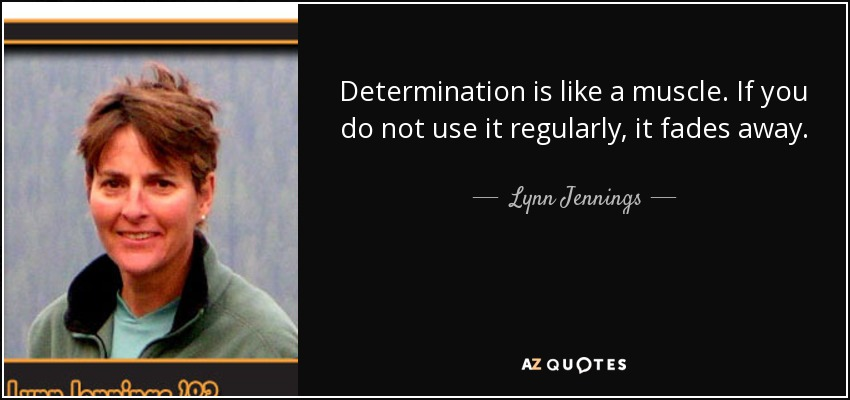 Determination is like a muscle. If you do not use it regularly, it fades away. - Lynn Jennings