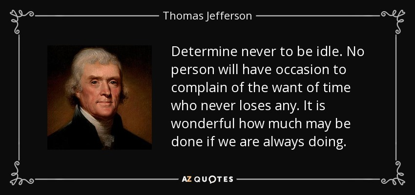 Determine never to be idle. No person will have occasion to complain of the want of time who never loses any. It is wonderful how much may be done if we are always doing. - Thomas Jefferson