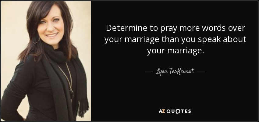 Determine to pray more words over your marriage than you speak about your marriage. - Lysa TerKeurst