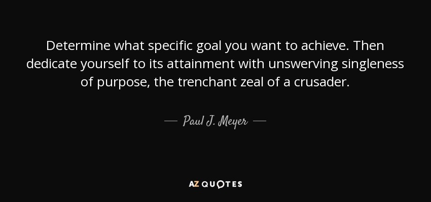 Determine what specific goal you want to achieve. Then dedicate yourself to its attainment with unswerving singleness of purpose, the trenchant zeal of a crusader. - Paul J. Meyer
