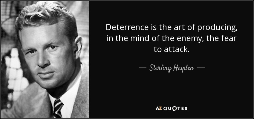 Deterrence is the art of producing, in the mind of the enemy, the fear to attack. - Sterling Hayden