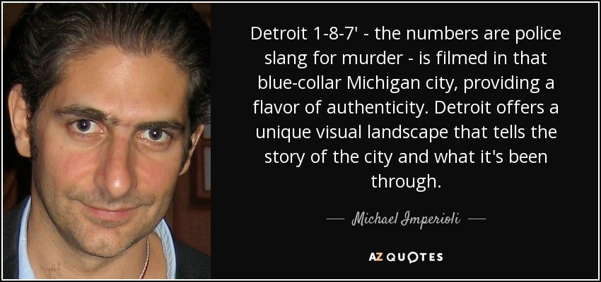 Detroit 1-8-7' - the numbers are police slang for murder - is filmed in that blue-collar Michigan city, providing a flavor of authenticity. Detroit offers a unique visual landscape that tells the story of the city and what it's been through. - Michael Imperioli
