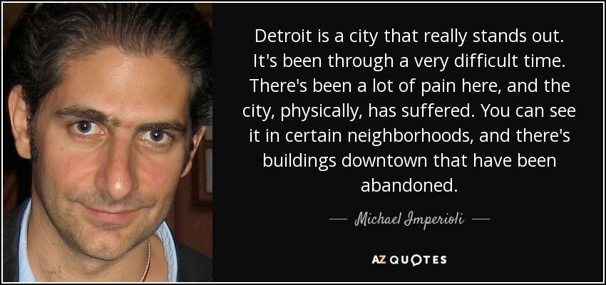 Detroit is a city that really stands out. It's been through a very difficult time. There's been a lot of pain here, and the city, physically, has suffered. You can see it in certain neighborhoods, and there's buildings downtown that have been abandoned. - Michael Imperioli