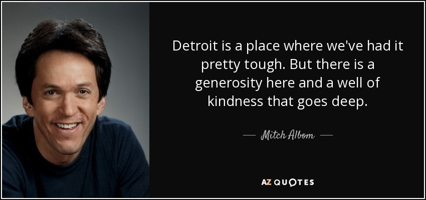 Detroit is a place where we've had it pretty tough. But there is a generosity here and a well of kindness that goes deep. - Mitch Albom
