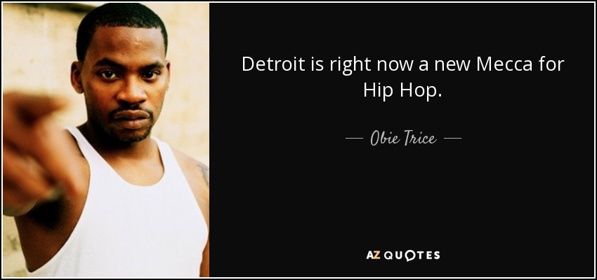 Detroit is right now a new Mecca for Hip Hop. - Obie Trice
