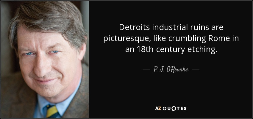 Detroits industrial ruins are picturesque, like crumbling Rome in an 18th-century etching. - P. J. O'Rourke