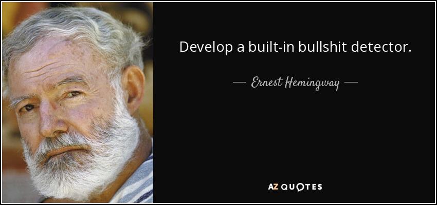 Develop a built-in bullshit detector. - Ernest Hemingway
