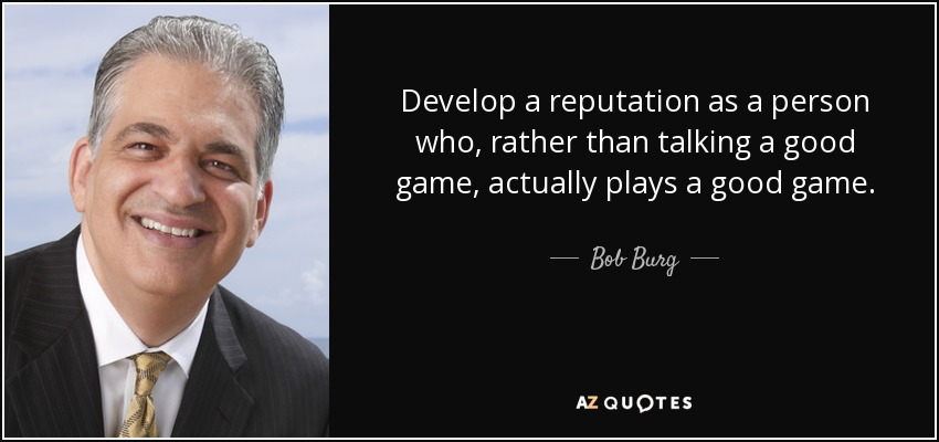 Develop a reputation as a person who, rather than talking a good game, actually plays a good game. - Bob Burg
