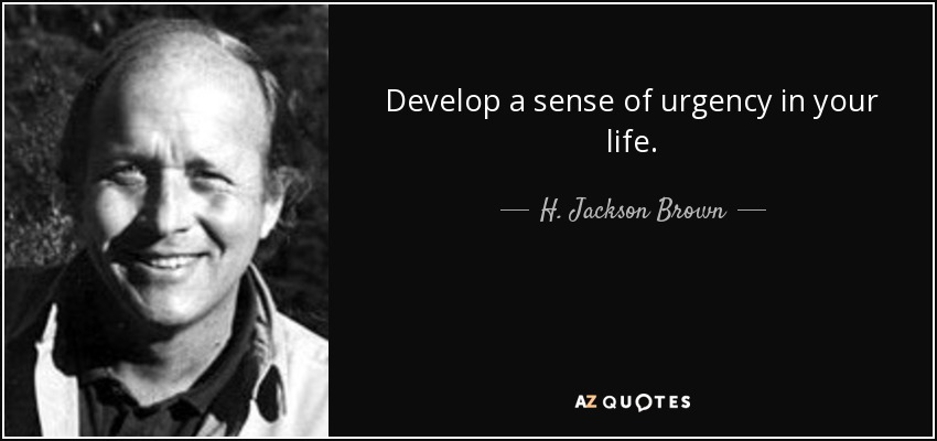 Develop a sense of urgency in your life. - H. Jackson Brown, Jr.