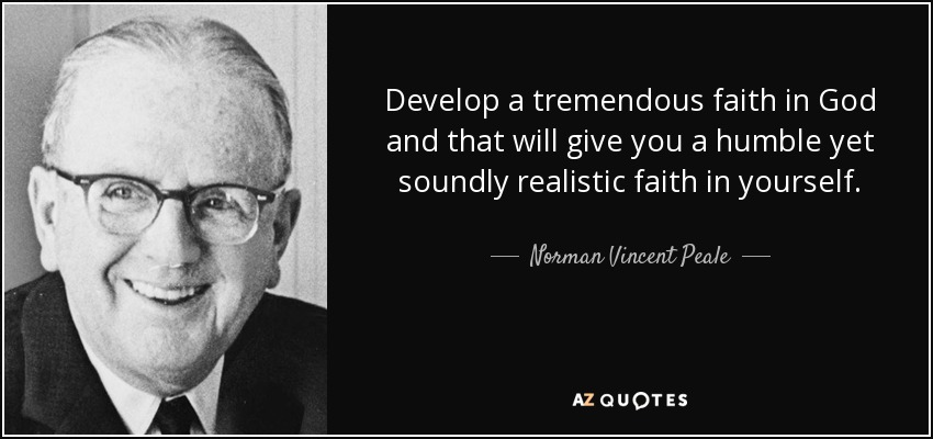 Develop a tremendous faith in God and that will give you a humble yet soundly realistic faith in yourself. - Norman Vincent Peale