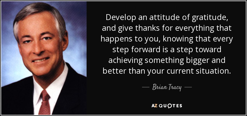 Develop an attitude of gratitude, and give thanks for everything that happens to you, knowing that every step forward is a step toward achieving something bigger and better than your current situation. - Brian Tracy