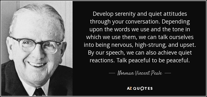 Develop serenity and quiet attitudes through your conversation. Depending upon the words we use and the tone in which we use them, we can talk ourselves into being nervous, high-strung, and upset. By our speech, we can also achieve quiet reactions. Talk peaceful to be peaceful. - Norman Vincent Peale