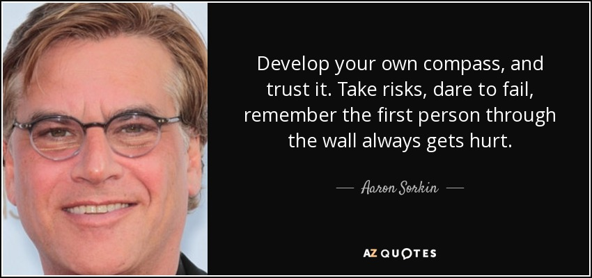 Develop your own compass, and trust it. Take risks, dare to fail, remember the first person through the wall always gets hurt. - Aaron Sorkin
