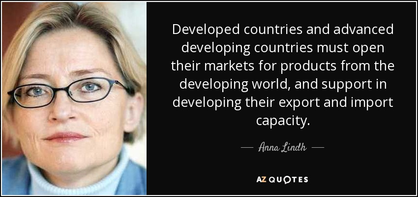 Developed countries and advanced developing countries must open their markets for products from the developing world, and support in developing their export and import capacity. - Anna Lindh