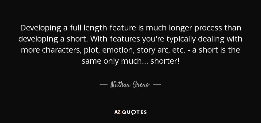 Developing a full length feature is much longer process than developing a short. With features you're typically dealing with more characters, plot, emotion, story arc, etc. - a short is the same only much... shorter! - Nathan Greno