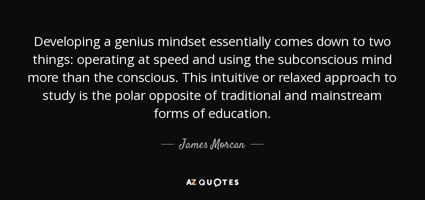 Developing a genius mindset essentially comes down to two things: operating at speed and using the subconscious mind more than the conscious. This intuitive or relaxed approach to study is the polar opposite of traditional and mainstream forms of education. - James Morcan