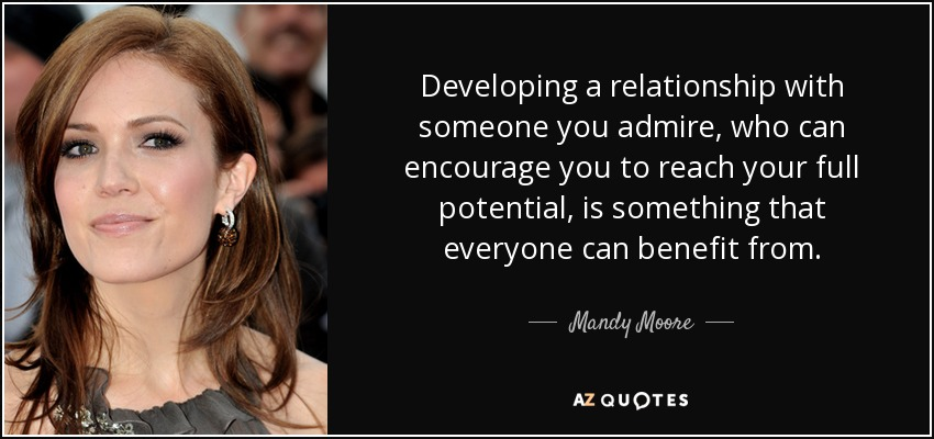 Developing a relationship with someone you admire, who can encourage you to reach your full potential, is something that everyone can benefit from. - Mandy Moore