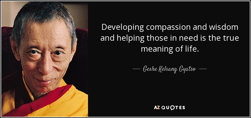 Developing compassion and wisdom and helping those in need is the true meaning of life. - Geshe Kelsang Gyatso