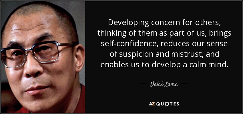 Developing concern for others, thinking of them as part of us, brings self-confidence , reduces our sense of suspicion and mistrust, and enables us to develop a calm mind. - Dalai Lama