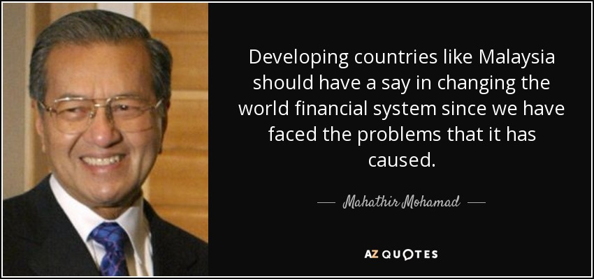 Developing countries like Malaysia should have a say in changing the world financial system since we have faced the problems that it has caused. - Mahathir Mohamad