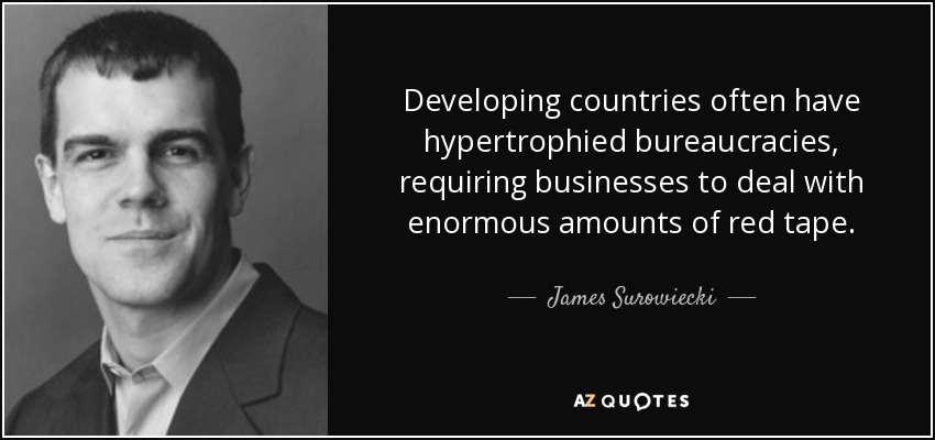 Developing countries often have hypertrophied bureaucracies, requiring businesses to deal with enormous amounts of red tape. - James Surowiecki